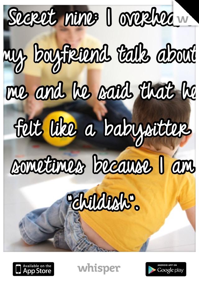 "Secret nine: I overheard my boyfriend talk about me and he said that he felt like a babysitter sometimes because I am ""childish""."