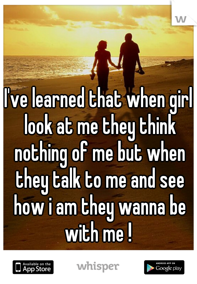 I've learned that when girl look at me they think nothing of me but when they talk to me and see how i am they wanna be with me !