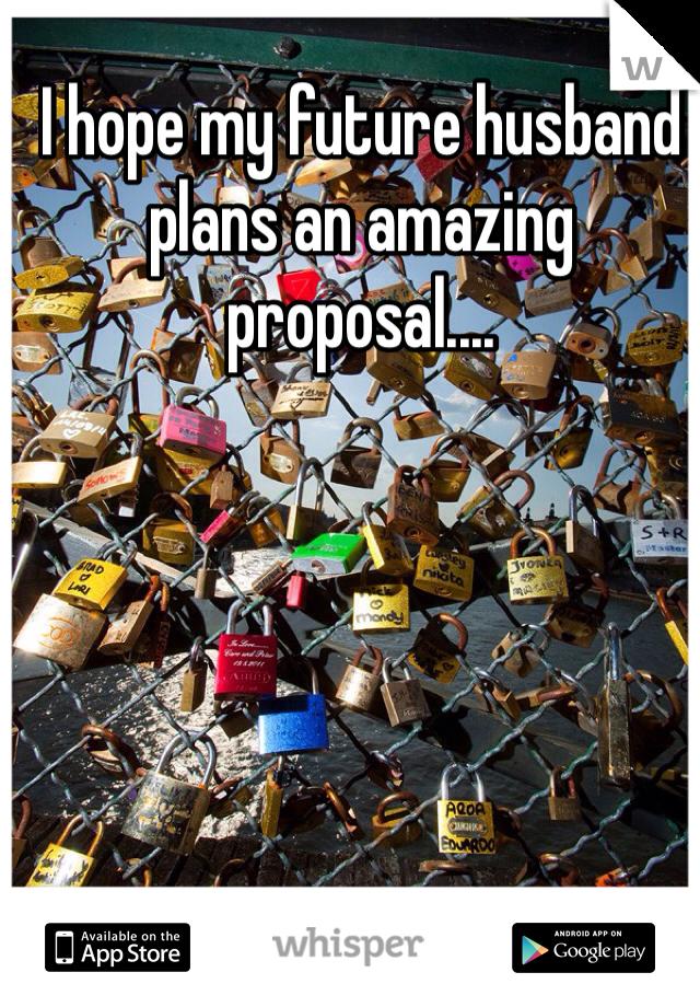 I hope my future husband plans an amazing proposal....