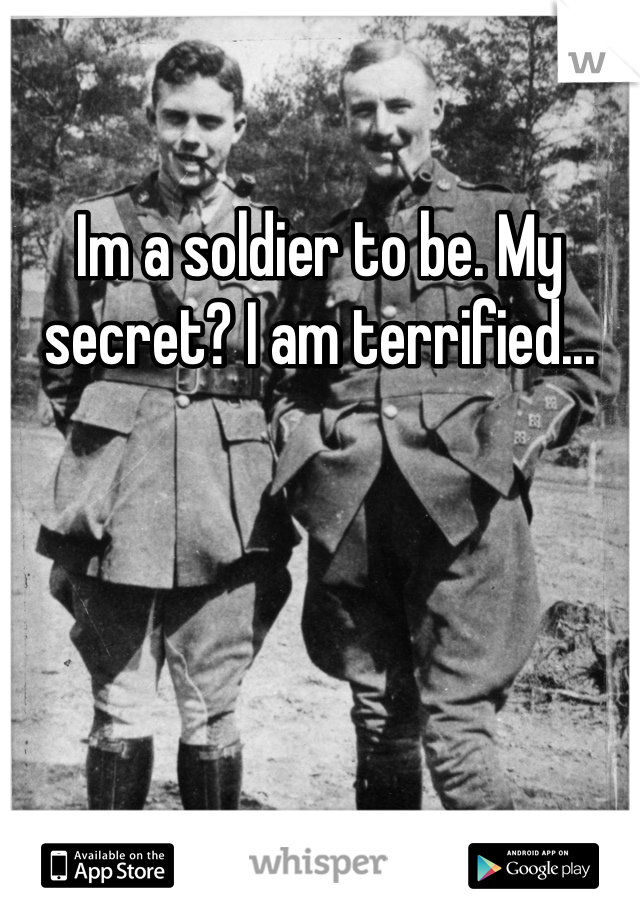 Im a soldier to be. My secret? I am terrified...