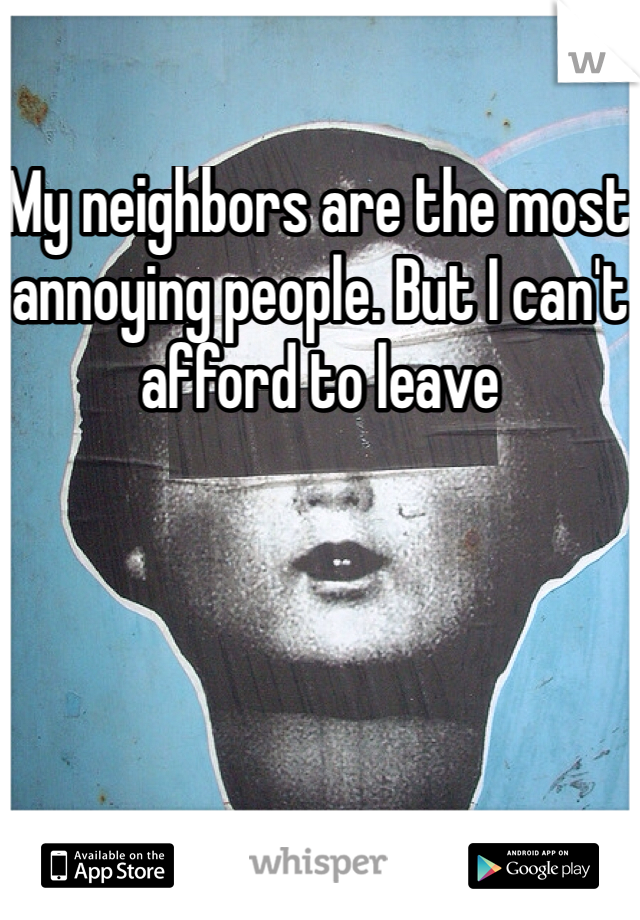 My neighbors are the most annoying people. But I can't afford to leave