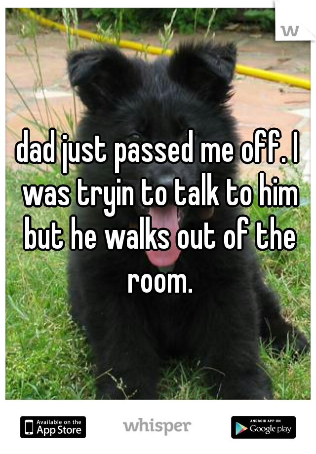 dad just passed me off. I was tryin to talk to him but he walks out of the room.