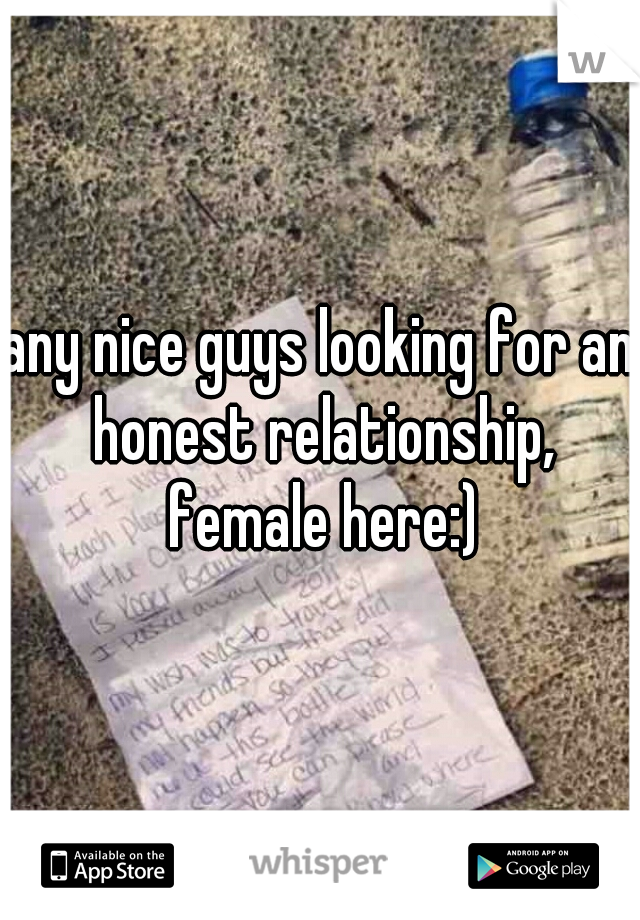 any nice guys looking for an honest relationship, female here:)