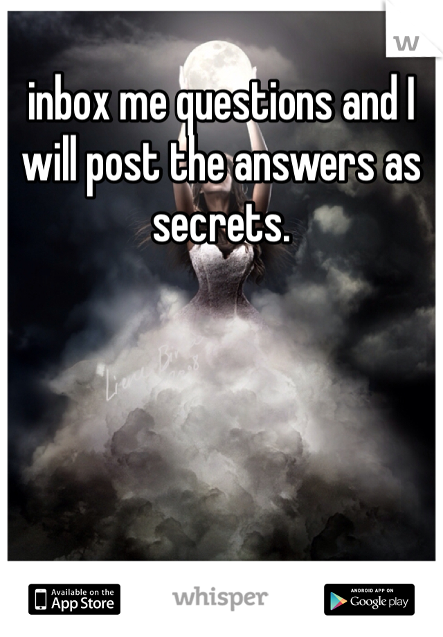 inbox me questions and I will post the answers as secrets.