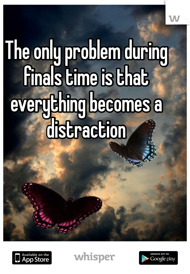 The only problem during finals time is that everything becomes a distraction