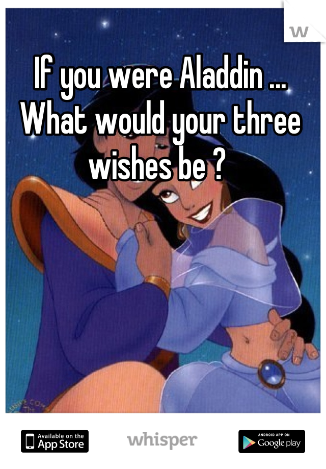 If you were Aladdin ... What would your three wishes be ?