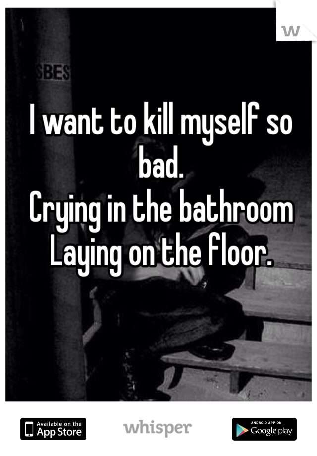 I want to kill myself so bad.  Crying in the bathroom Laying on the floor.