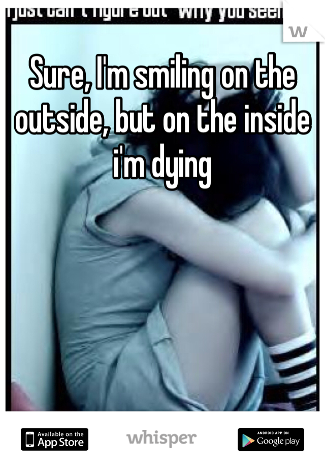 Sure, I'm smiling on the outside, but on the inside i'm dying