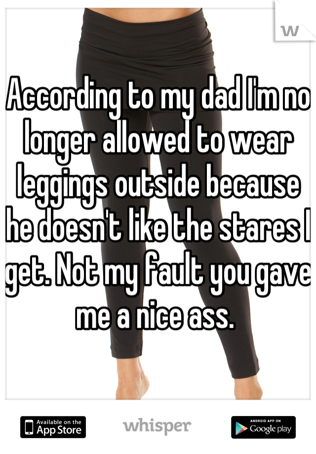 According to my dad I'm no longer allowed to wear leggings outside because he doesn't like the stares I get. Not my fault you gave me a nice ass.