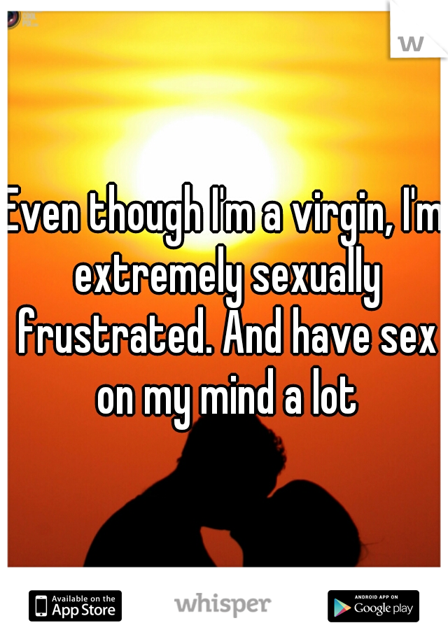 Even though I'm a virgin, I'm extremely sexually frustrated. And have sex on my mind a lot