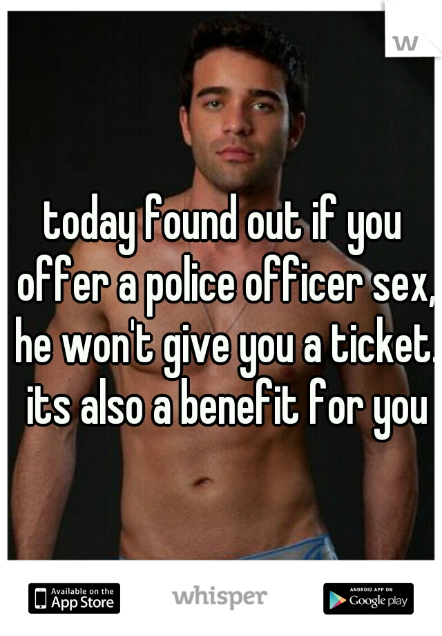 today found out if you offer a police officer sex, he won't give you a ticket. its also a benefit for you