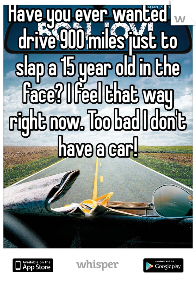 Have you ever wanted to drive 900 miles just to slap a 15 year old in the face? I feel that way right now. Too bad I don't have a car!