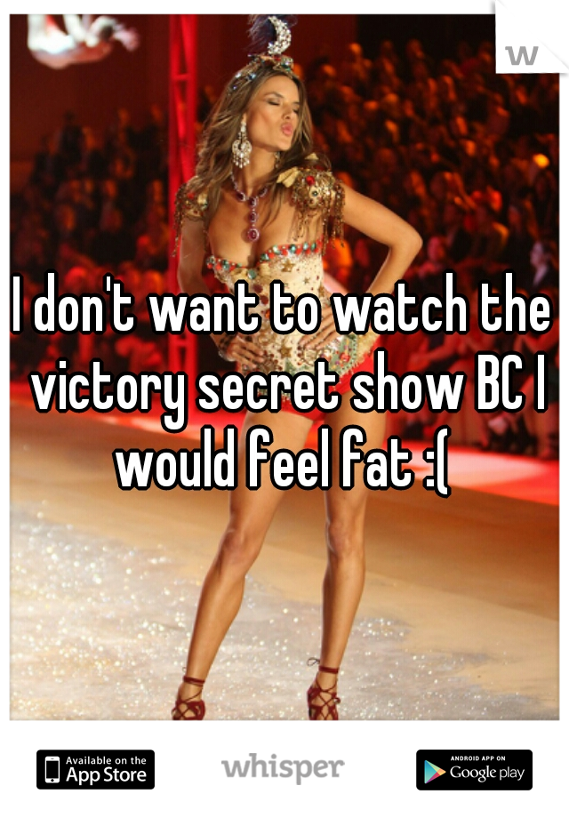 I don't want to watch the victory secret show BC I would feel fat :(