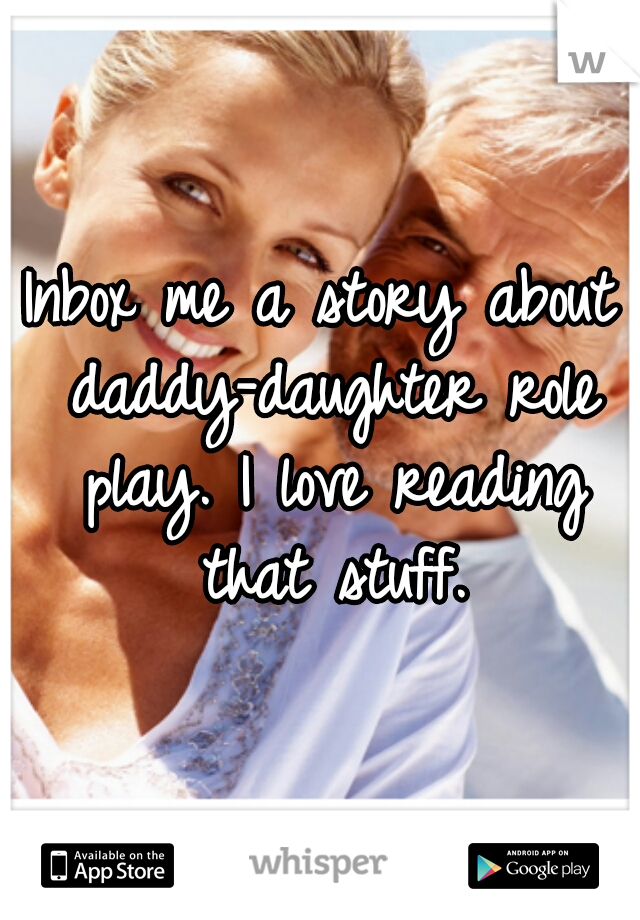 Inbox me a story about daddy-daughter role play. I love reading that stuff.