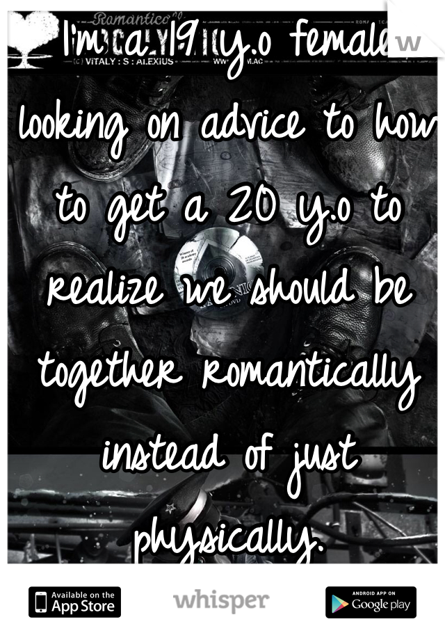 I'm a 19 y.o female looking on advice to how to get a 20 y.o to realize we should be together romantically instead of just physically.