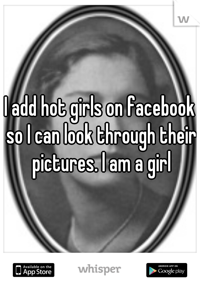 I add hot girls on facebook so I can look through their pictures. I am a girl