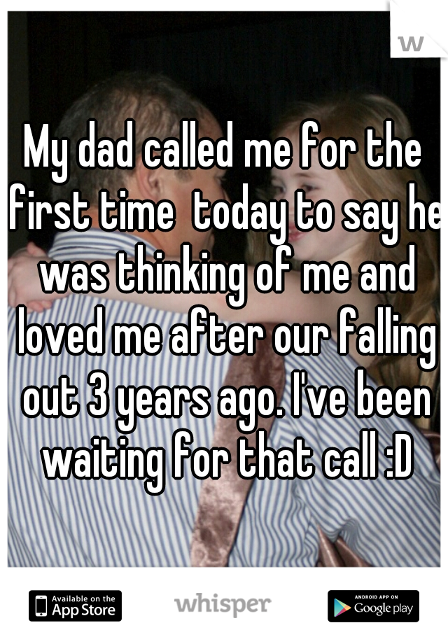 My dad called me for the first time  today to say he was thinking of me and loved me after our falling out 3 years ago. I've been waiting for that call :D