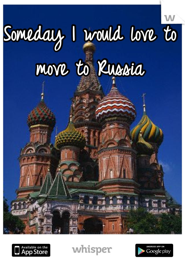 Someday I would love to move to Russia