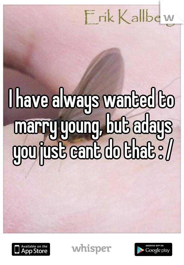 I have always wanted to marry young, but adays you just cant do that : /