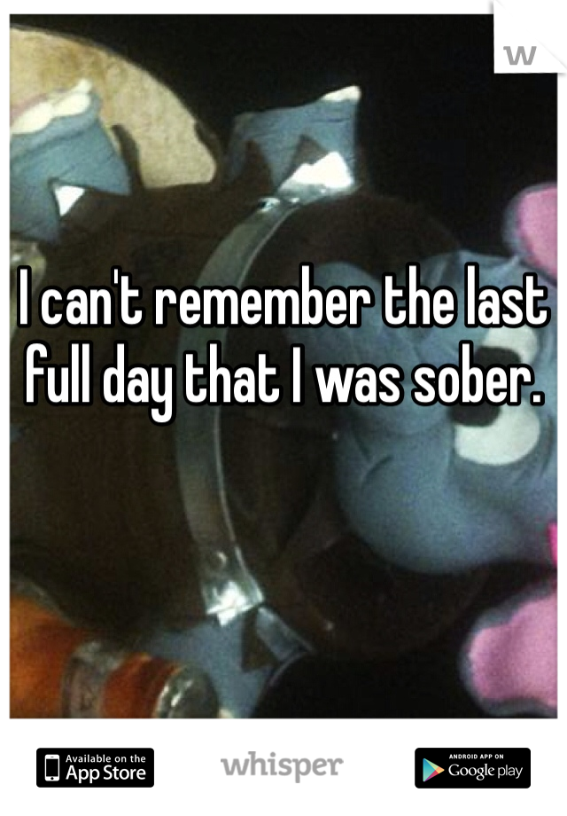 I can't remember the last full day that I was sober.