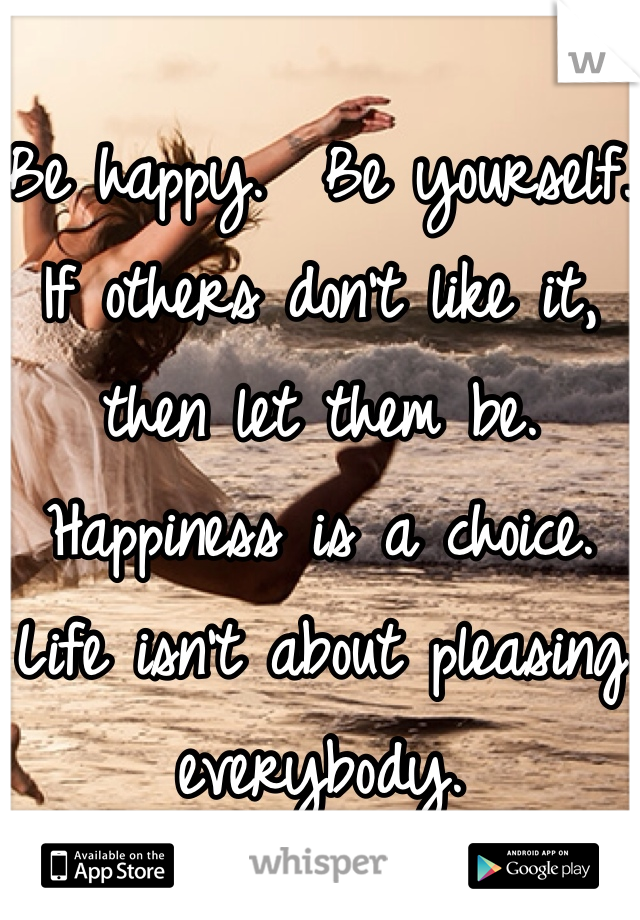 Be happy.  Be yourself.  If others don't like it, then let them be.  Happiness is a choice.  Life isn't about pleasing everybody.