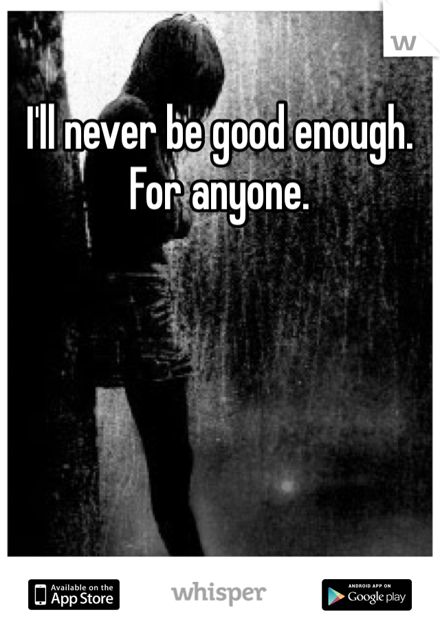 I'll never be good enough. For anyone.