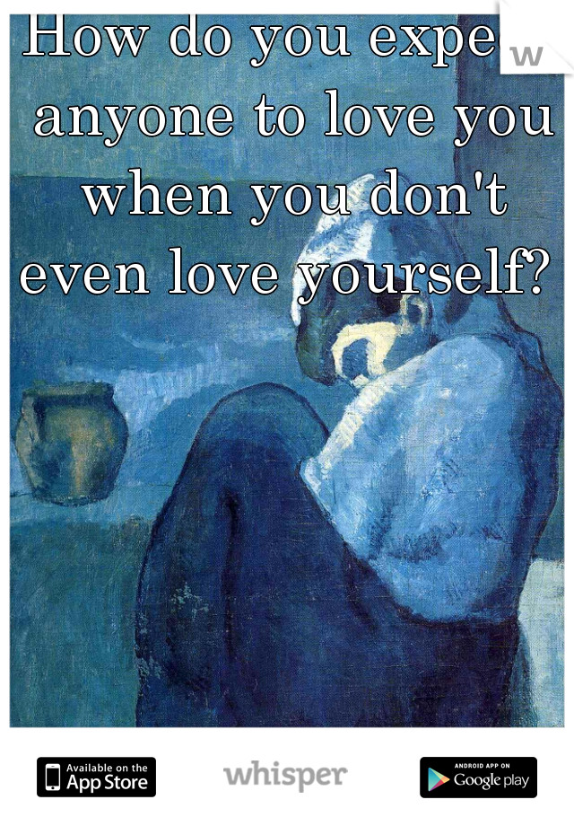 How do you expect anyone to love you when you don't even love yourself?
