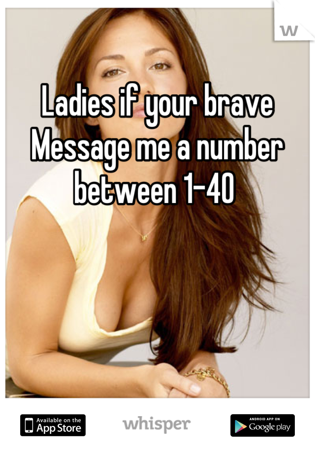 Ladies if your brave  Message me a number between 1-40