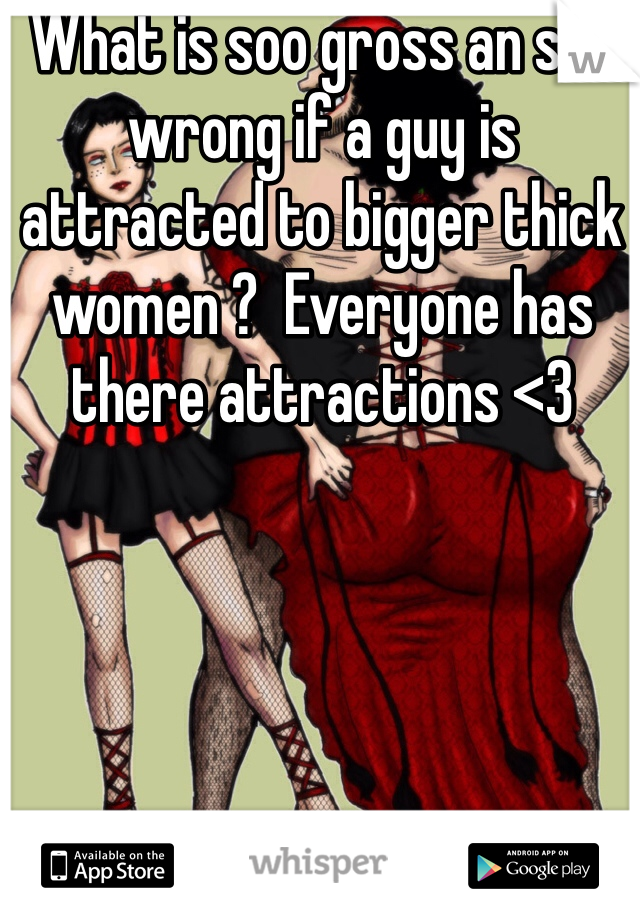 What is soo gross an soo wrong if a guy is attracted to bigger thick women ?  Everyone has there attractions <3