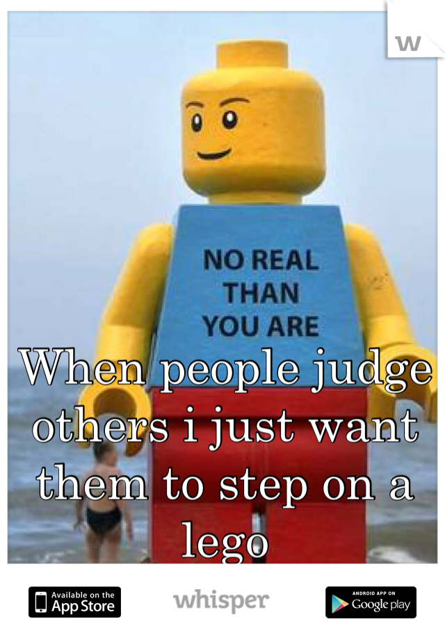 When people judge others i just want them to step on a lego