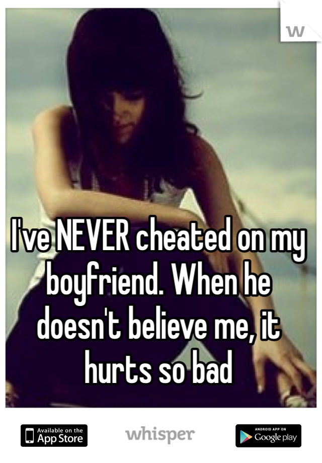 I've NEVER cheated on my boyfriend. When he doesn't believe me, it hurts so bad