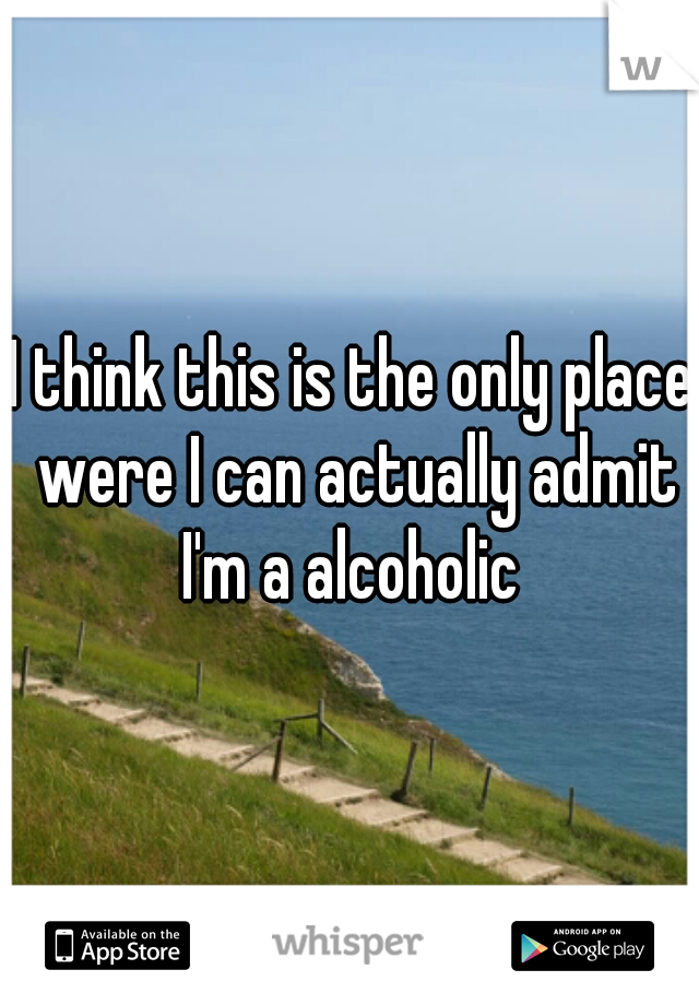 I think this is the only place were I can actually admit I'm a alcoholic