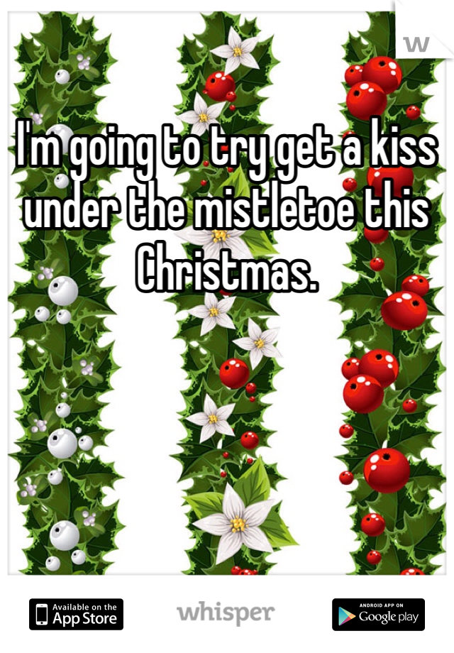 I'm going to try get a kiss under the mistletoe this Christmas.