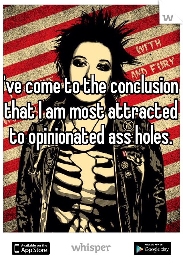 I've come to the conclusion that I am most attracted to opinionated ass holes.