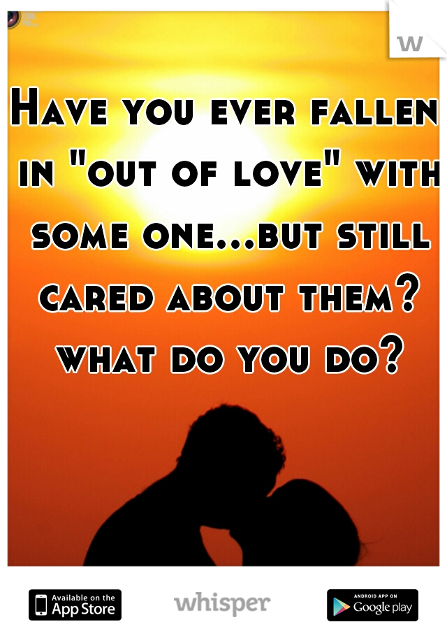 "Have you ever fallen in ""out of love"" with some one...but still cared about them? what do you do?"