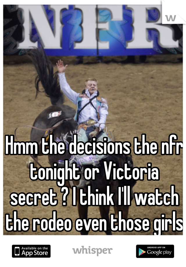 Hmm the decisions the nfr tonight or Victoria secret ? I think I'll watch the rodeo even those girls are tempting