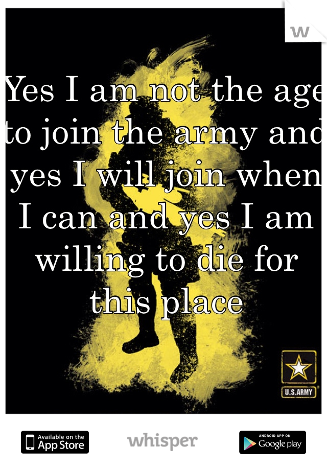 Yes I am not the age to join the army and yes I will join when I can and yes I am willing to die for this place
