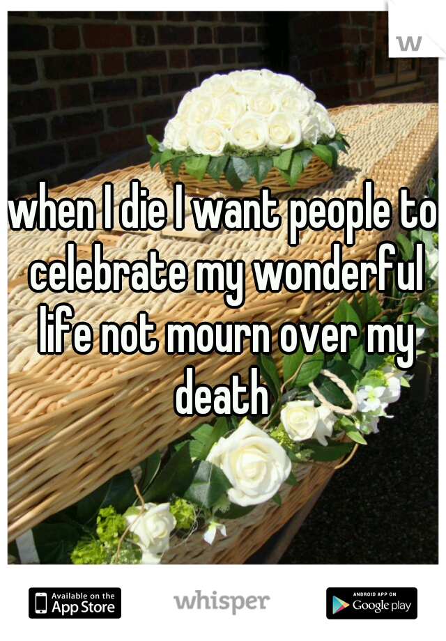 when I die I want people to celebrate my wonderful life not mourn over my death