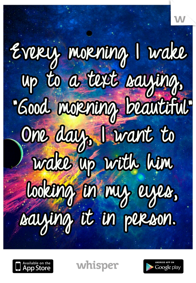 """Every morning I wake up to a text saying, """"Good morning beautiful""""    One day, I want to wake up with him looking in my eyes, saying it in person."""