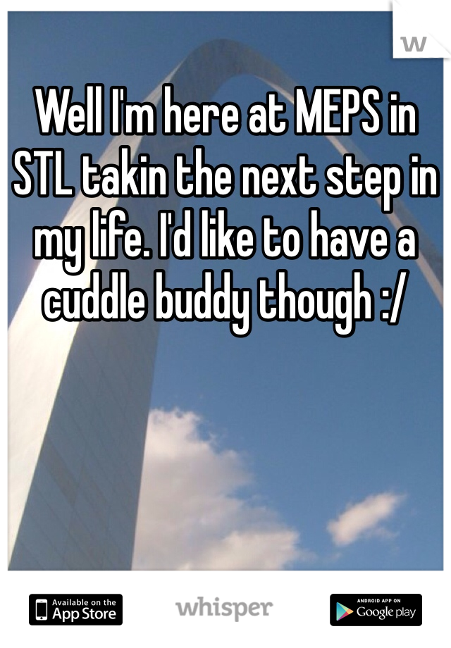 Well I'm here at MEPS in STL takin the next step in my life. I'd like to have a cuddle buddy though :/