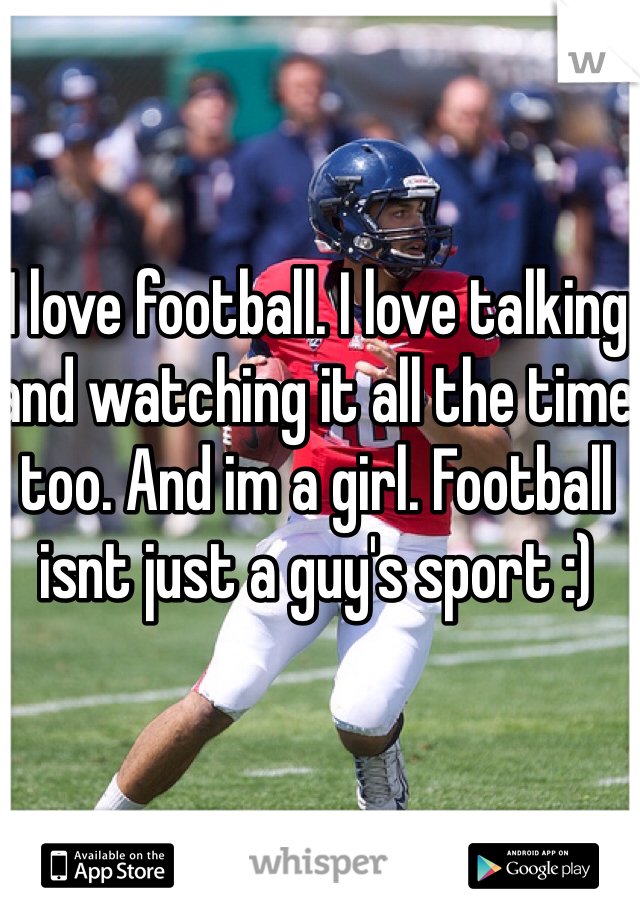 I love football. I love talking and watching it all the time too. And im a girl. Football isnt just a guy's sport :)