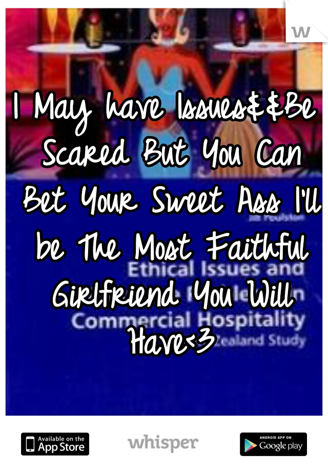 I May have Issues&&Be Scared But You Can Bet Your Sweet Ass I'll be The Most Faithful Girlfriend You Will Have<3
