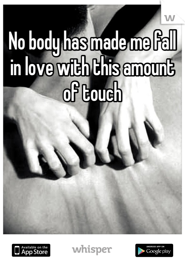 No body has made me fall in love with this amount of touch