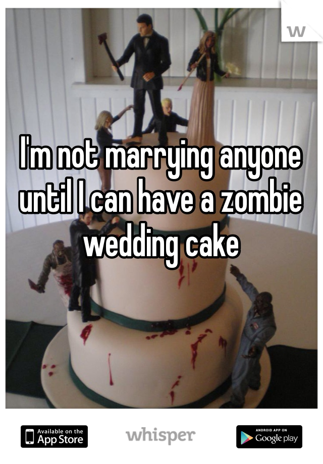 I'm not marrying anyone until I can have a zombie wedding cake