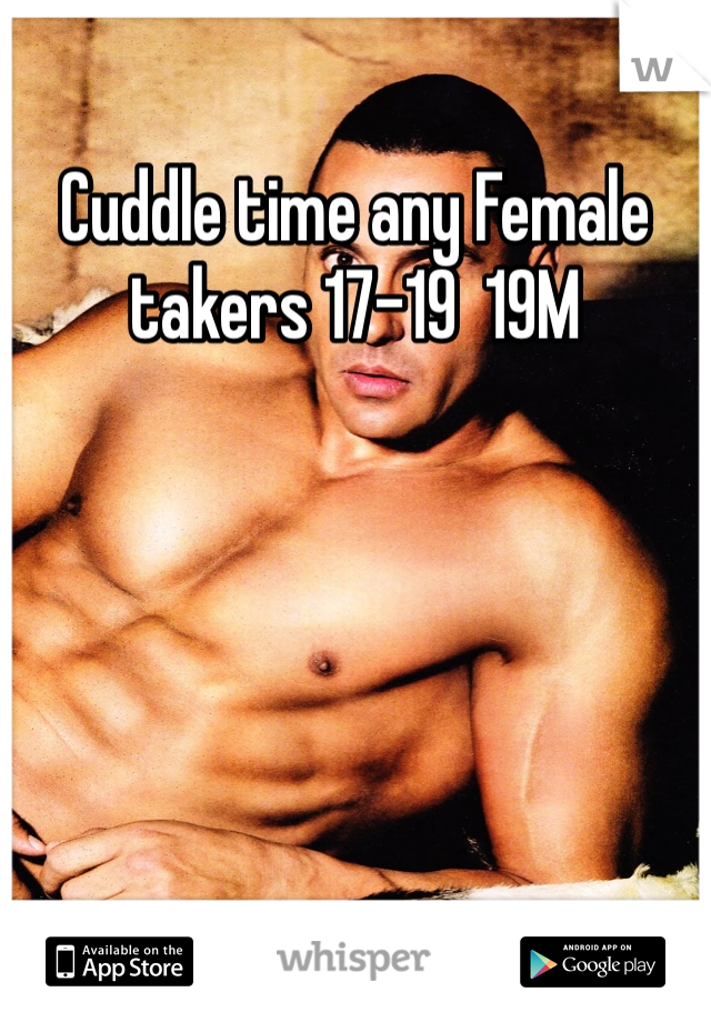Cuddle time any Female takers 17-19  19M
