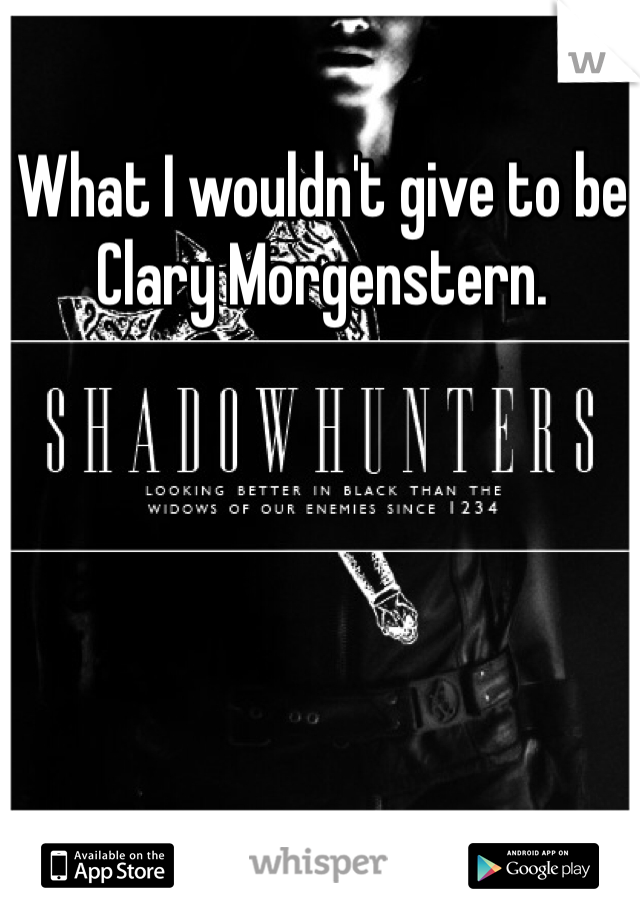 What I wouldn't give to be Clary Morgenstern.