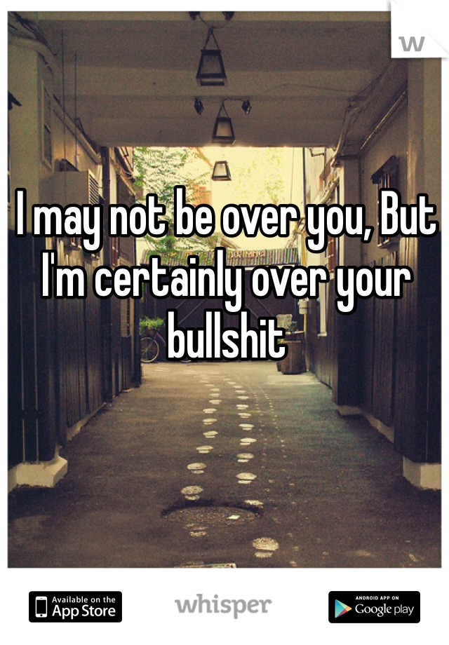 I may not be over you, But I'm certainly over your bullshit