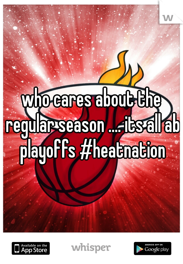 who cares about the regular season .... its all ab playoffs #heatnation