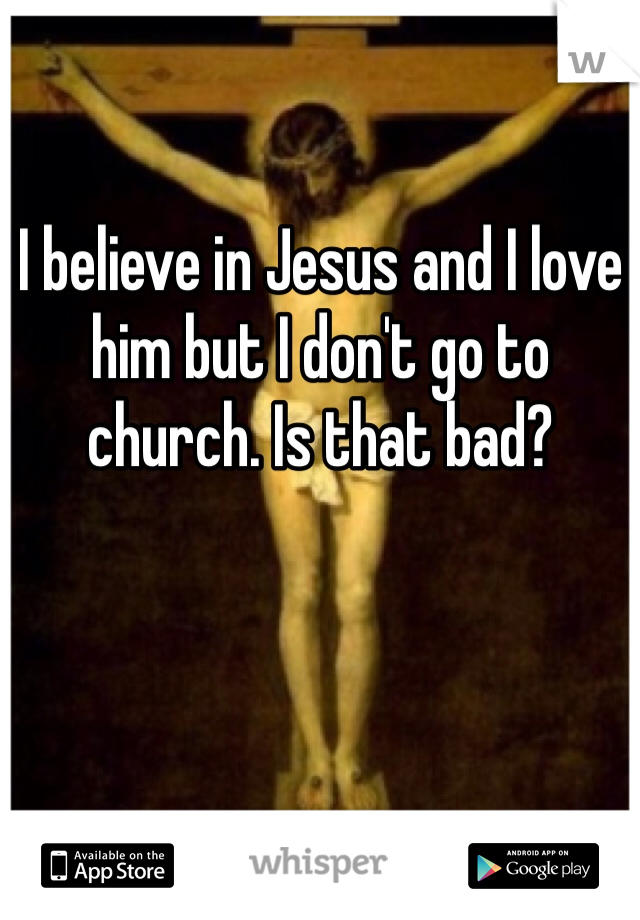 I believe in Jesus and I love him but I don't go to church. Is that bad?