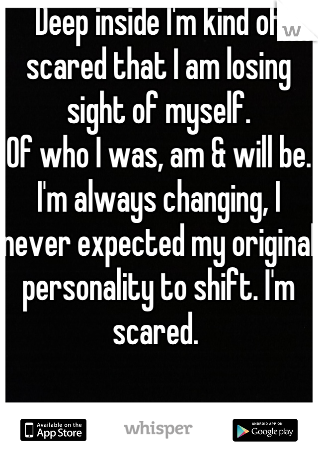Deep inside I'm kind of scared that I am losing sight of myself.  Of who I was, am & will be.  I'm always changing, I never expected my original personality to shift. I'm scared.